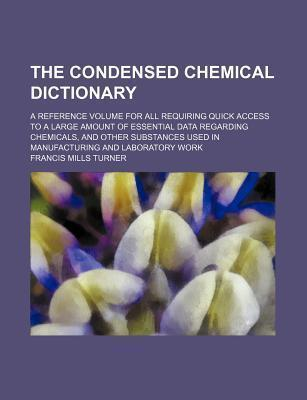 The Condensed Chemical Dictionary; A Reference Volume for All Requiring Quick Access to a Large Amount of Essential Data Regarding Chemicals, and Other Substances Used in Manufacturing and Laboratory Work