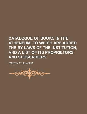 Catalogue of Books in the Atheneum; To Which Are Added the By-Laws of the Institution, and a List of Its Proprietors and Subscribers