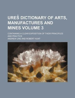 Ures Dictionary of Arts, Manufactures and Mines; Containing a Clear Exposition of Their Principles and Practice Volume 3