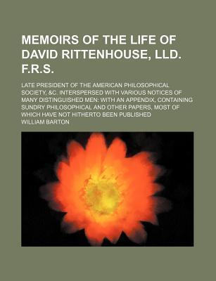 Memoirs of the Life of David Rittenhouse, LLD. F.R.S; Late President of the American Philosophical Society, &C. Interspersed with Various Notices of Many Distinguished Men with an Appendix, Containing Sundry Philosophical and Other