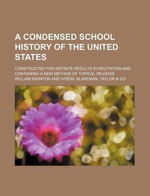 A Condensed School History of the United States; Constructed for Definite Results in Recitation and Containing a New Method of Topical Reviews