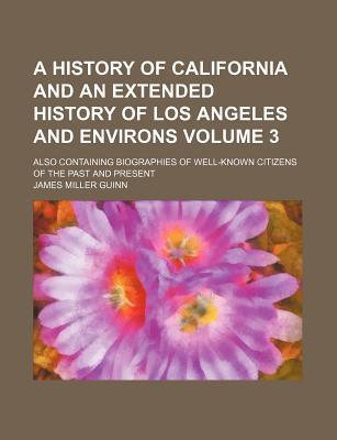 A History of California and an Extended History of Los Angeles and Environs; Also Containing Biographies of Well-Known Citizens of the Past and Present Volume 3