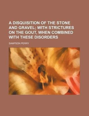 A Disquisition of the Stone and Gravel; With Strictures on the Gout, When Combined with These Disorders