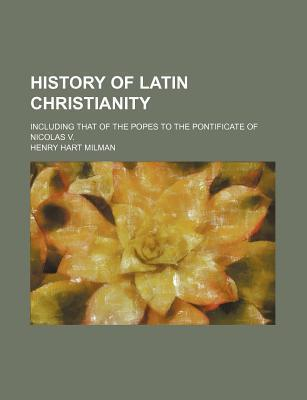 History of Latin Christianity; Including That of the Popes to the Pontificate of Nicolas V.