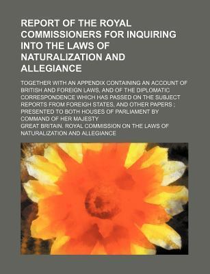 Report of the Royal Commissioners for Inquiring Into the Laws of Naturalization and Allegiance; Together with an Appendix Containing an Account of British and Foreign Laws, and of the Diplomatic Correspondence Which Has Passed on the