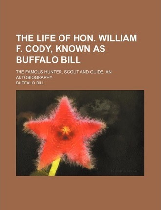 The Life of Hon. William F. Cody, Known as Buffalo Bill; The Famous Hunter, Scout and Guide. an Autobiography