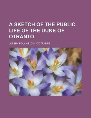 A Sketch of the Public Life of the Duke of Otranto