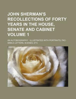 John Sherman's Recollections of Forty Years in the House, Senate and Cabinet; An Autobiography Illustrated with Portraits, Fac-Simile Letters, Scenes,