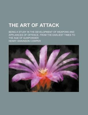 The Art of Attack; Being a Study in the Development of Weapons and Appliances of Offence, from the Earliest Times to the Age of Gunpowder
