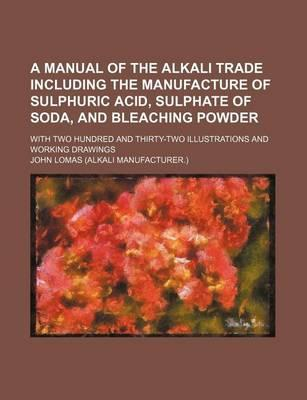 A Manual of the Alkali Trade Including the Manufacture of Sulphuric Acid, Sulphate of Soda, and Bleaching Powder; With Two Hundred and Thirty-Two Illustrations and Working Drawings