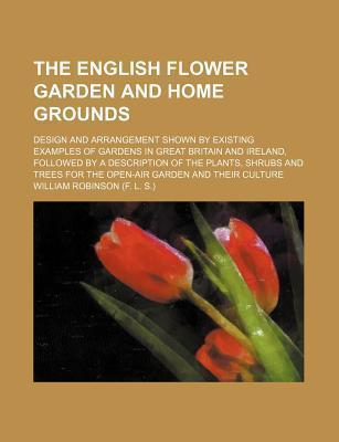 The English Flower Garden and Home Grounds; Design and Arrangement Shown by Existing Examples of Gardens in Great Britain and Ireland, Followed by a Description of the Plants, Shrubs and Trees for the Open-Air Garden and Their Culture