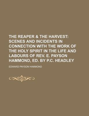 The Reaper & the Harvest; Scenes and Incidents in Connection with the Work of the Holy Spirit in the Life and Labours of REV. E. Payson Hammond, Ed. B