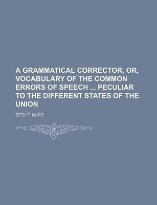 A Grammatical Corrector, Or, Vocabulary of the Common Errors of Speech Peculiar to the Different States of the Union