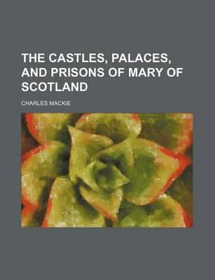 The Castles, Palaces, and Prisons of Mary of Scotland