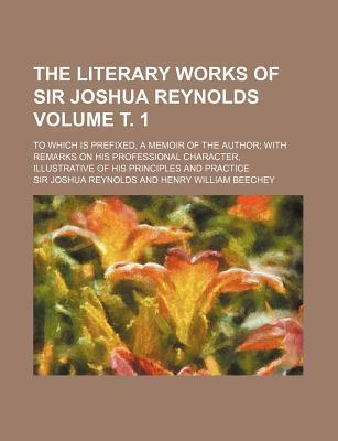 The Literary Works of Sir Joshua Reynolds; To Which Is Prefixed, a Memoir of the Author with Remarks on His Professional Character, Illustrative of His Principles and Practice Volume . 1