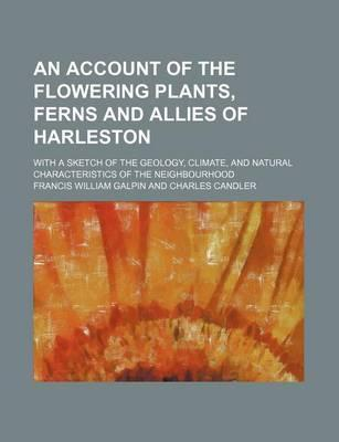 An Account of the Flowering Plants, Ferns and Allies of Harleston; With a Sketch of the Geology, Climate, and Natural Characteristics of the Neighbourhood