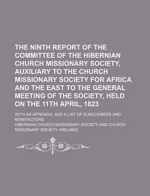 The Ninth Report of the Committee of the Hibernian Church Missionary Society, Auxiliary to the Church Missionary Society for Africa and the East to the General Meeting of the Society, Held on the 11th April, 1823; With an Appendix, and a