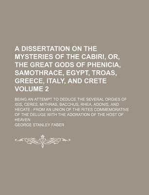 A Dissertation on the Mysteries of the Cabiri, Or, the Great Gods of Phenicia, Samothrace, Egypt, Troas, Greece, Italy, and Crete; Being an Attempt to Deduce the Several Orgies of Isis, Ceres, Mithras, Bacchus, Rhea, Adonis, and Volume 2