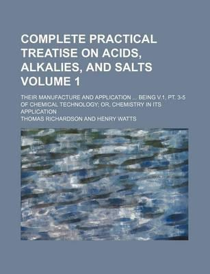 Complete Practical Treatise on Acids, Alkalies, and Salts; Their Manufacture and Application Being V.1, PT. 3-5 of Chemical Technology Or, Chemistry in Its Application Volume 1