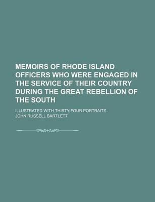 Memoirs of Rhode Island Officers Who Were Engaged in the Service of Their Country During the Great Rebellion of the South; Illustrated with Thirty-Four Portraits