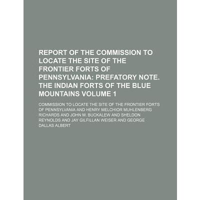 Report of the Commission to Locate the Site of the Frontier Forts of Pennsylvania; Prefatory Note. the Indian Forts of the Blue Mountains Volume 1