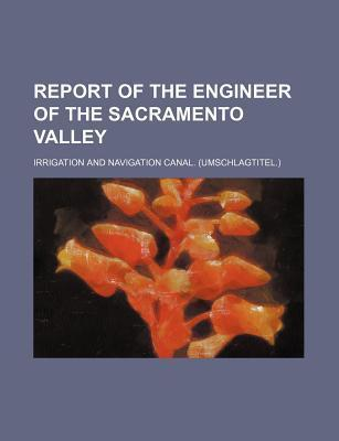 Report of the Engineer of the Sacramento Valley; Irrigation and Navigation Canal. (Umschlagtitel.)
