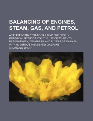Balancing of Engines, Steam, Gas, and Petrol; An Elementary Text-Book, Using Principally Graphical Methods, for the Use of Students, Draughtsmen, Designers, and Buyers of Engines. with Numerous Tables and Diagrams