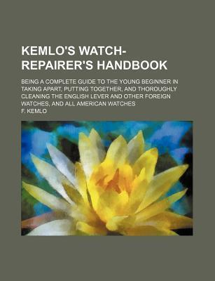 Kemlo's Watch-Repairer's Handbook; Being a Complete Guide to the Young Beginner in Taking Apart, Putting Together, and Thoroughly Cleaning the English