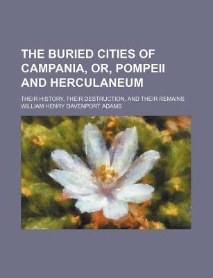 The Buried Cities of Campania, Or, Pompeii and Herculaneum; Their History, Their Destruction, and Their Remains