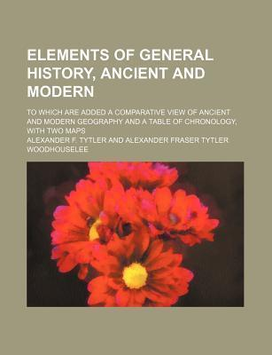 Elements of General History, Ancient and Modern; To Which Are Added a Comparative View of Ancient and Modern Geography and a Table of Chronology, with Two Maps