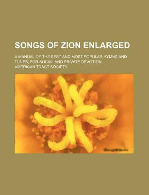Songs of Zion Enlarged; A Manual of the Best and Most Popular Hymns and Tunes, for Social and Private Devotion
