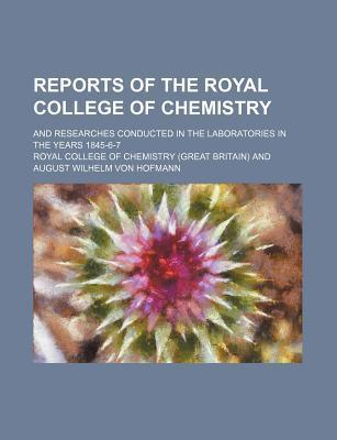 Reports of the Royal College of Chemistry; And Researches Conducted in the Laboratories in the Years 1845-6-7