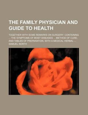 The Family Physician and Guide to Health; Together with Some Remarks on Surgery Containing the Symptoms of Most Diseases Method of Cure and Tables of Preparation, with a Medical Herbal