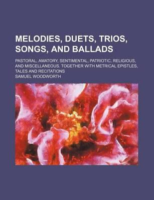 Melodies, Duets, Trios, Songs, and Ballads; Pastoral, Amatory, Sentimental, Patriotic, Religious, and Miscellaneous. Together with Metrical Epistles, Tales and Recitations