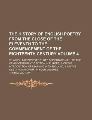 The History of English Poetry from the Close of the Eleventh to the Commencement of the Eighteenth Century; To Which Are Prefixed Three Dissertations 1. of the Origin of Romantic Fiction in Europe, 2. on the Introduction of Volume 4