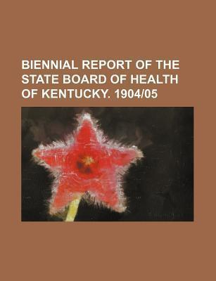 Biennial Report of the State Board of Health of Kentucky. 1904-05