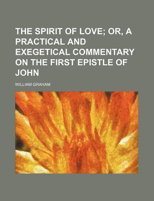 The Spirit of Love; Or, a Practical and Exegetical Commentary on the First Epistle of John