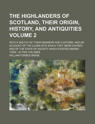 The Highlanders of Scotland, Their Origin, History, and Antiquities; With a Sketch of Their Manners and Customs, and an Account of the Clans Into Which They Were Divided, and of the State of Society Which Existed Among Them in Volume 2