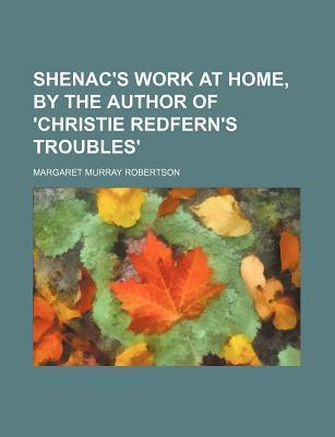 Shenac's Work at Home, by the Author of 'Christie Redfern's Troubles'