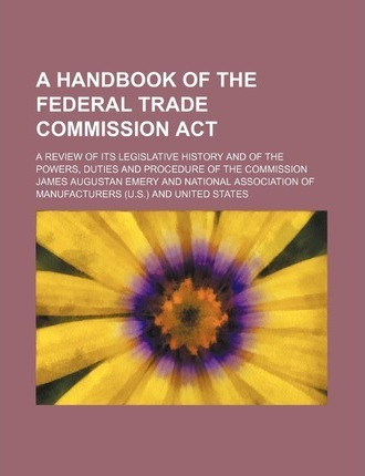 A Handbook of the Federal Trade Commission ACT; A Review of Its Legislative History and of the Powers, Duties and Procedure of the Commission