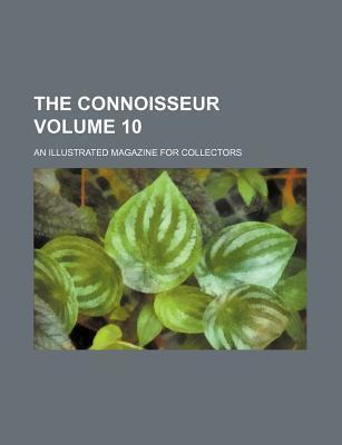 The Connoisseur; An Illustrated Magazine for Collectors Volume 10