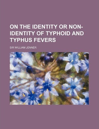 On the Identity or Non-Identity of Typhoid and Typhus Fevers