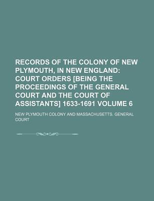 Records of the Colony of New Plymouth, in New England; Court Orders [Being the Proceedings of the General Court and the Court of Assistants] 1633-1691 Volume 6