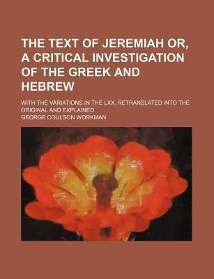 The Text of Jeremiah Or, a Critical Investigation of the Greek and Hebrew; With the Variations in the LXX. Retranslated Into the Original and Explained