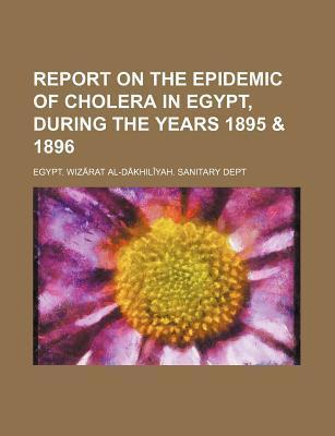 Report on the Epidemic of Cholera in Egypt, During the Years 1895 & 1896