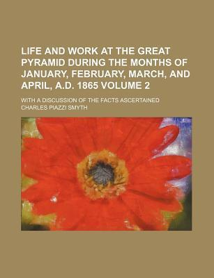 Life and Work at the Great Pyramid During the Months of January, February, March, and April, A.D. 1865; With a Discussion of the Facts Ascertained Volume 2