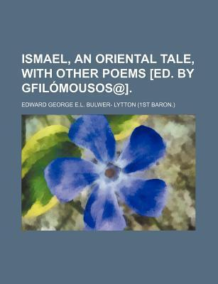 Ismael, an Oriental Tale, with Other Poems [Ed. by Gfilomousos@]