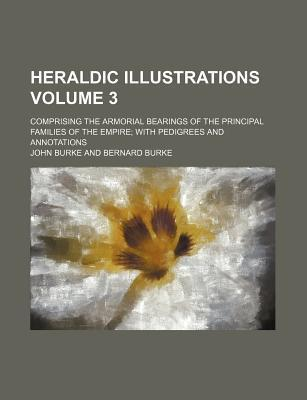 Heraldic Illustrations; Comprising the Armorial Bearings of the Principal Families of the Empire with Pedigrees and Annotations Volume 3