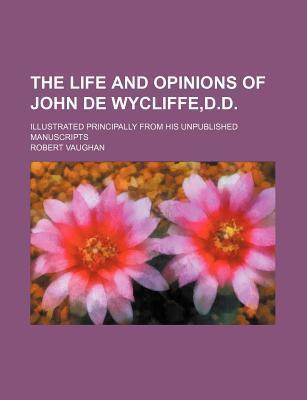 The Life and Opinions of John de Wycliffe, D.D; Illustrated Principally from His Unpublished Manuscripts