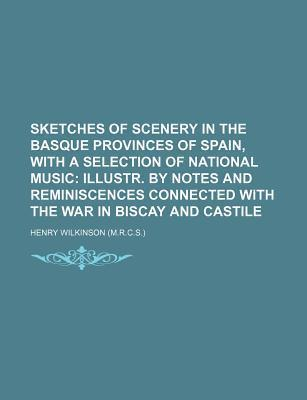 Sketches of Scenery in the Basque Provinces of Spain, with a Selection of National Music; Illustr. by Notes and Reminiscences Connected with the War in Biscay and Castile